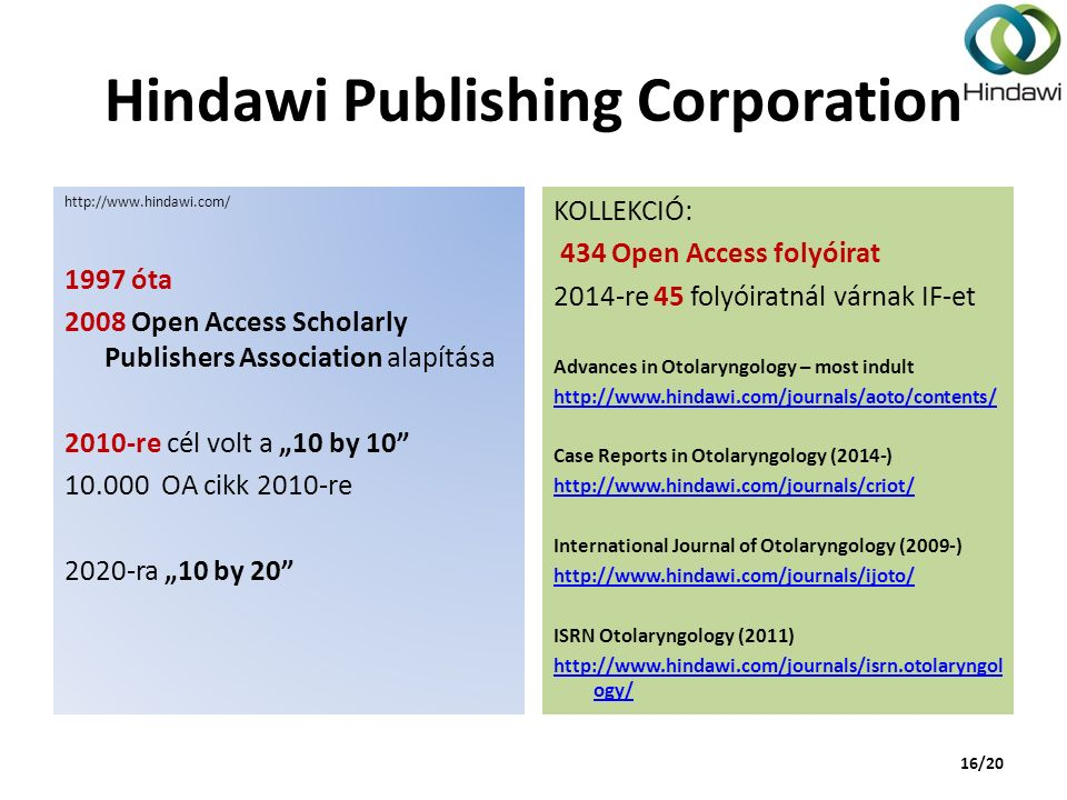"Hindawi Publishing Corporation http://www.hindawi.com/ 1997 óta 2008 Open Access Scholarly Publishers Association alapítása 2010-re cél volt a ""10 by 10 10.000 OA cikk 2010-re 2020-ra ""10 by 20 KOLLEKCIÓ: 434 Open Access folyóirat 2014-re 45 folyóiratnál várnak IF-et Advances in Otolaryngology – most indult http://www.hindawi.com/journals/aoto/contents/ Case Reports in Otolaryngology (2014-) http://www.hindawi.com/journals/criot/ International Journal of Otolaryngology (2009-) http://www.hindawi.com/journals/ijoto/ ISRN Otolaryngology (2011) http://www.hindawi.com/journals/isrn.otolaryngol ogy/ 16/20"