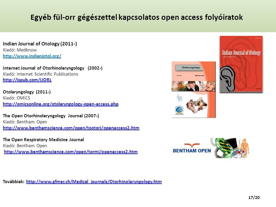 Egyéb fül-orr gégészettel kapcsolatos open access folyóiratok Indian Journal of Otology (2011-) Kiadó: Medknow http://www.indianjotol.org/ Internet Journal of Otorhinolaryngology (2002-) Kiadó: Internet Scientific Publications http://ispub.com/IJORL Otolaryngology (2011-) Kiadó: OMICS http://omicsonline.org/otolaryngology-open-access.php The Open Otorhinolaryngology Journal (2007-) Kiadó: Bentham Open http://www.benthamscience.com/open/tootorj/openaccess2.htm The Open Respiratory Medicine Journal Kiadó: Bentham Open http://www.benthamscience.com/open/tormj/openaccess2.htm Továbbiak: http://www.gfmer.ch/Medical_journals/Otorhinolaryngology.htm http://ispub.com/IJORL http://omicsonline.org/otolaryngology-open-access.php http://www.benthamscience.com/open/tootorj/openaccess2.htmhttp://www.benthamscience.com/open/tormj/openaccess2.htmhttp://www.gfmer.ch/Medical_journals/Otorhinolaryngology.htm 17/20