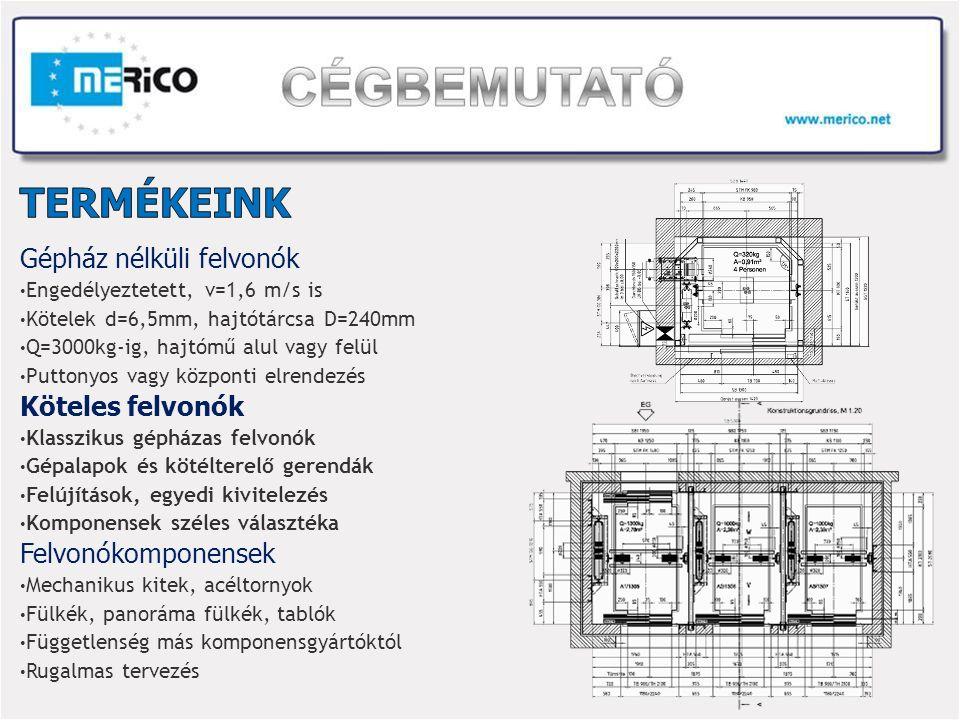 Gépház nélküli felvonók Engedélyeztetett, v=1,6 m/s is Kötelek d=6,5mm, hajtótárcsa D=240mm Q=3000kg-ig, hajtómű alul vagy felül Puttonyos vagy központi elrendezés Köteles felvonók Klasszikus gépházas felvonók Gépalapok és kötélterelő gerendák Felújítások, egyedi kivitelezés Komponensek széles választéka Felvonókomponensek Mechanikus kitek, acéltornyok Fülkék, panoráma fülkék, tablók Függetlenség más komponensgyártóktól Rugalmas tervezés