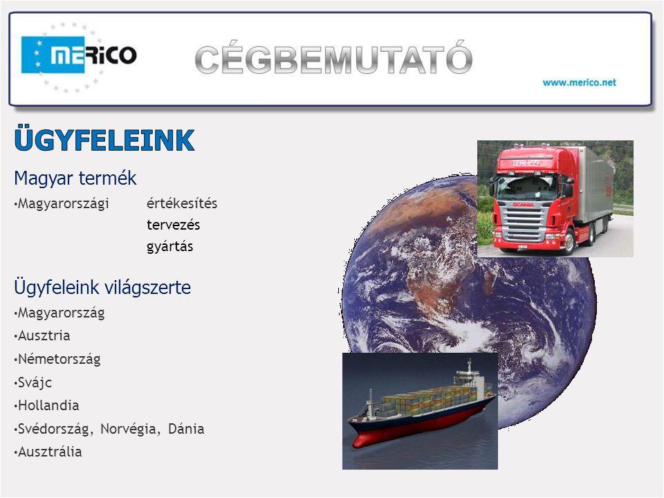 Magyar termék Magyarországiértékesítés tervezés gyártás Ügyfeleink világszerte Magyarország Ausztria Németország Svájc Hollandia Svédország, Norvégia, Dánia Ausztrália