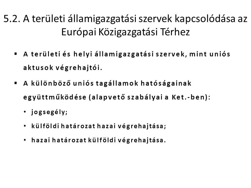 5.2. A területi államigazgatási szervek kapcsolódása az Európai Közigazgatási Térhez  A területi és helyi államigazgatási szervek, mint uniós aktusok