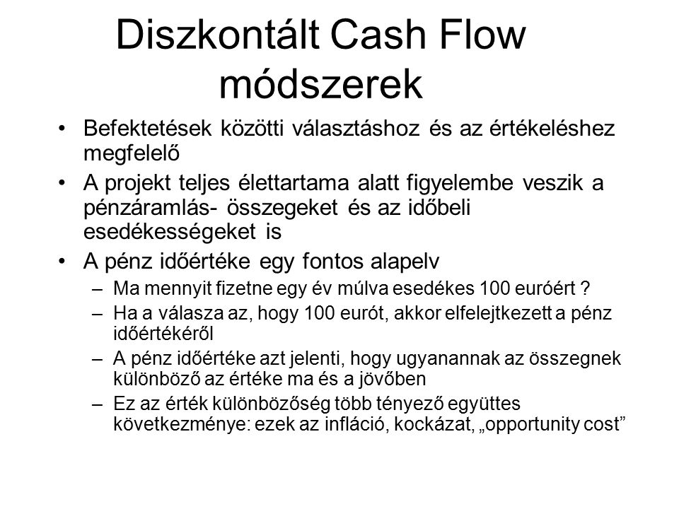Diszkontált Cash Flow módszerek Befektetések közötti választáshoz és az értékeléshez megfelelő A projekt teljes élettartama alatt figyelembe veszik a pénzáramlás- összegeket és az időbeli esedékességeket is A pénz időértéke egy fontos alapelv –Ma mennyit fizetne egy év múlva esedékes 100 euróért .