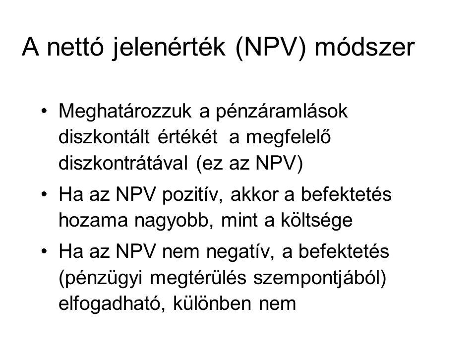 A nettó jelenérték (NPV) módszer Meghatározzuk a pénzáramlások diszkontált értékét a megfelelő diszkontrátával (ez az NPV) Ha az NPV pozitív, akkor a befektetés hozama nagyobb, mint a költsége Ha az NPV nem negatív, a befektetés (pénzügyi megtérülés szempontjából) elfogadható, különben nem