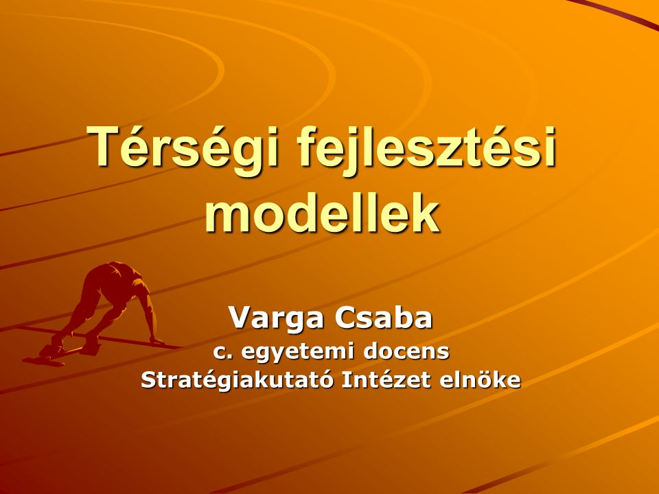 Térségi fejlesztési modellek Varga Csaba c. egyetemi docens Stratégiakutató Intézet elnöke