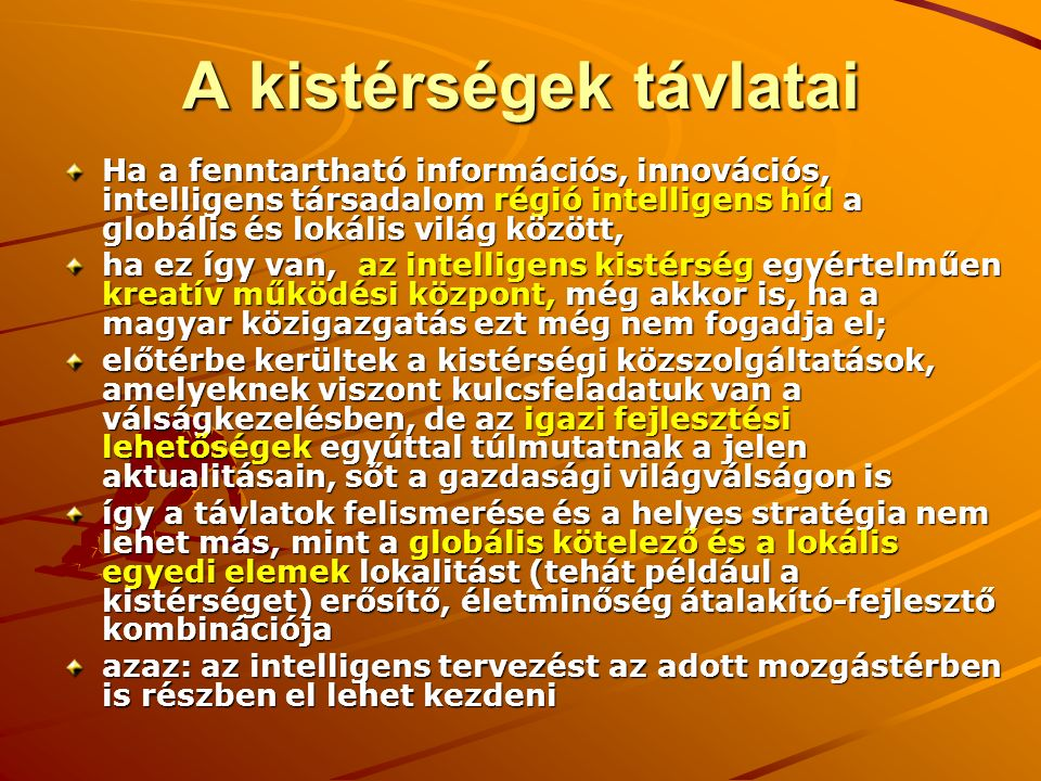 A kistérségek távlatai Ha a fenntartható információs, innovációs, intelligens társadalom régió intelligens híd a globális és lokális világ között, ha ez így van, az intelligens kistérség egyértelműen kreatív működési központ, még akkor is, ha a magyar közigazgatás ezt még nem fogadja el; előtérbe kerültek a kistérségi közszolgáltatások, amelyeknek viszont kulcsfeladatuk van a válságkezelésben, de az igazi fejlesztési lehetőségek egyúttal túlmutatnak a jelen aktualitásain, sőt a gazdasági világválságon is így a távlatok felismerése és a helyes stratégia nem lehet más, mint a globális kötelező és a lokális egyedi elemek lokalitást (tehát például a kistérséget) erősítő, életminőség átalakító-fejlesztő kombinációja azaz: az intelligens tervezést az adott mozgástérben is részben el lehet kezdeni
