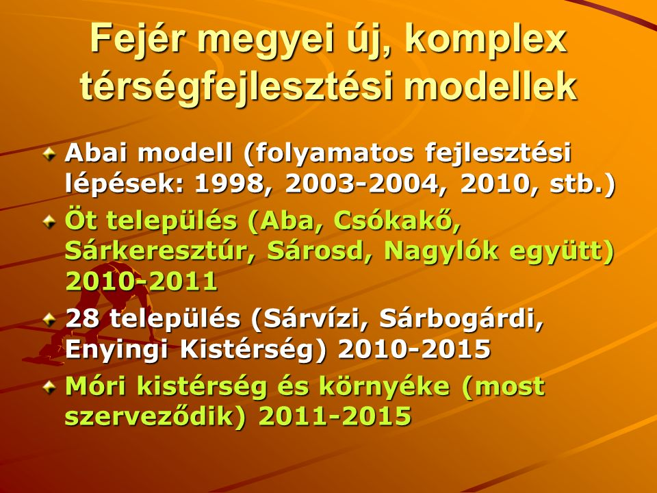 Fejér megyei új, komplex térségfejlesztési modellek Abai modell (folyamatos fejlesztési lépések: 1998, 2003-2004, 2010, stb.) Öt település (Aba, Csókakő, Sárkeresztúr, Sárosd, Nagylók együtt) 2010-2011 28 település (Sárvízi, Sárbogárdi, Enyingi Kistérség) 2010-2015 Móri kistérség és környéke (most szerveződik) 2011-2015