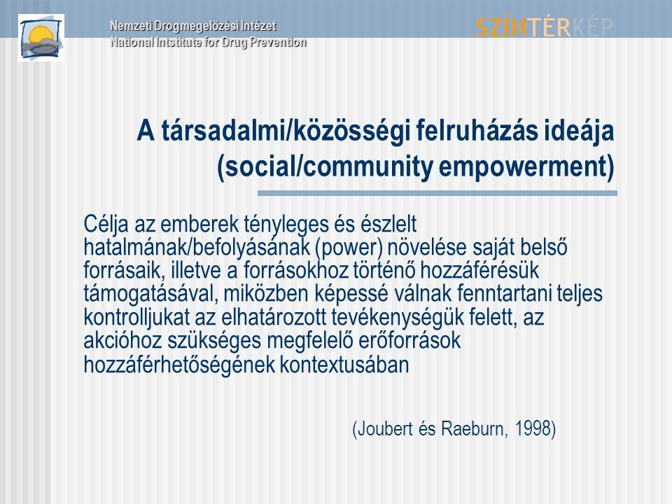 A társadalmi/közösségi felruházás ideája (social/community empowerment) Célja az emberek tényleges és észlelt hatalmának/befolyásának (power) növelése saját belső forrásaik, illetve a forrásokhoz történő hozzáférésük támogatásával, miközben képessé válnak fenntartani teljes kontrolljukat az elhatározott tevékenységük felett, az akcióhoz szükséges megfelelő erőforrások hozzáférhetőségének kontextusában (Joubert és Raeburn, 1998) Nemzeti Drogmegelőzési Intézet National Intstitute for Drug Prevention