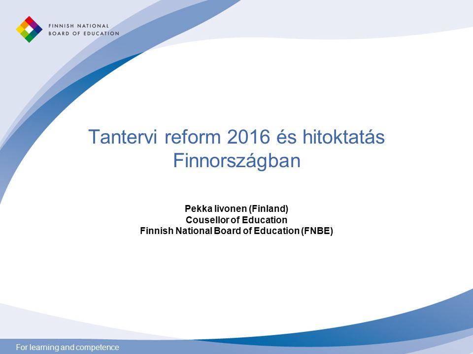 For learning and competence Tantervi reform 2016 és hitoktatás Finnországban Pekka Iivonen (Finland) Cousellor of Education Finnish National Board of