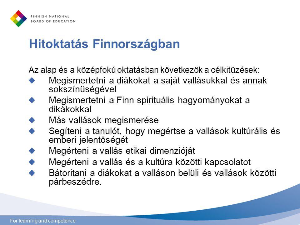 For learning and competence Hitoktatás Finnországban Az alap és a középfokú oktatásban következök a célkitüzések: Megismertetni a diákokat a saját vallásukkal és annak sokszínüségével Megismertetni a Finn spirituális hagyományokat a dikákokkal Más vallások megismerése Segíteni a tanulót, hogy megértse a vallások kultúrális és emberi jelentöségét Megérteni a vallás etikai dimenzióját Megérteni a vallás és a kultúra közötti kapcsolatot Bátoritani a diákokat a valláson belüli és vallások közötti párbeszédre.