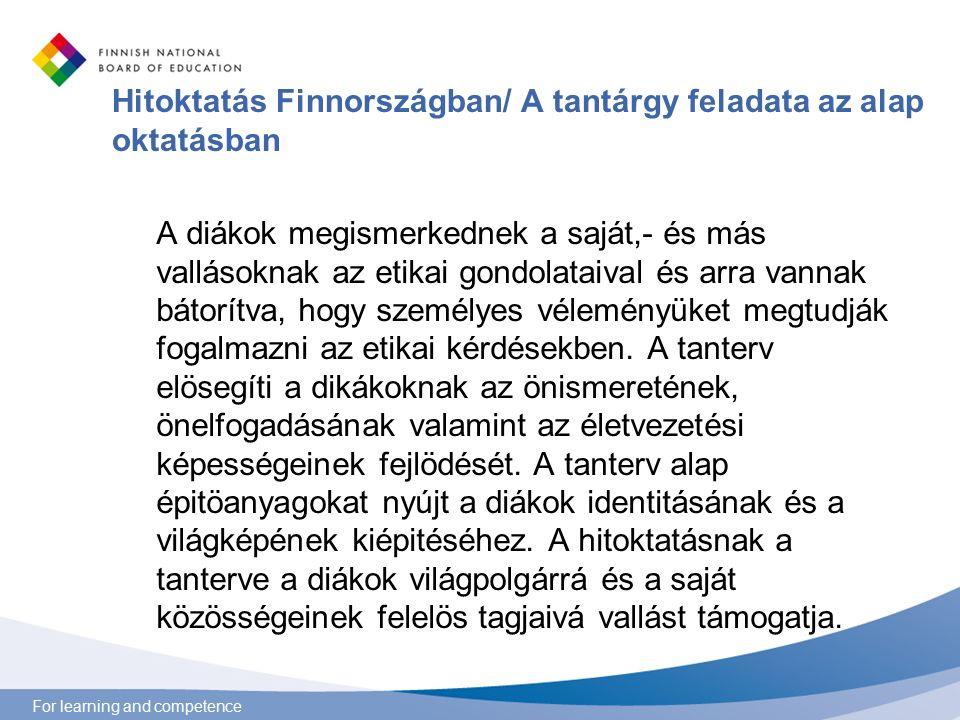 For learning and competence Hitoktatás Finnországban/ A tantárgy feladata az alap oktatásban A diákok megismerkednek a saját,- és más vallásoknak az etikai gondolataival és arra vannak bátorítva, hogy személyes véleményüket megtudják fogalmazni az etikai kérdésekben.