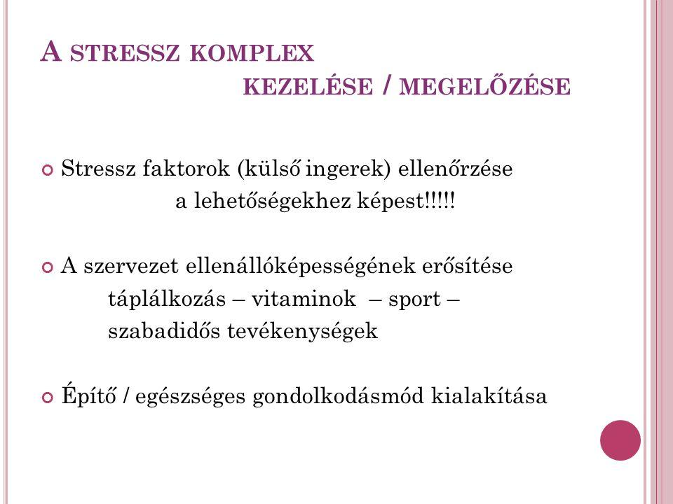 A STRESSZ KOMPLEX KEZELÉSE / MEGELŐZÉSE Stressz faktorok (külső ingerek) ellenőrzése a lehetőségekhez képest!!!!.