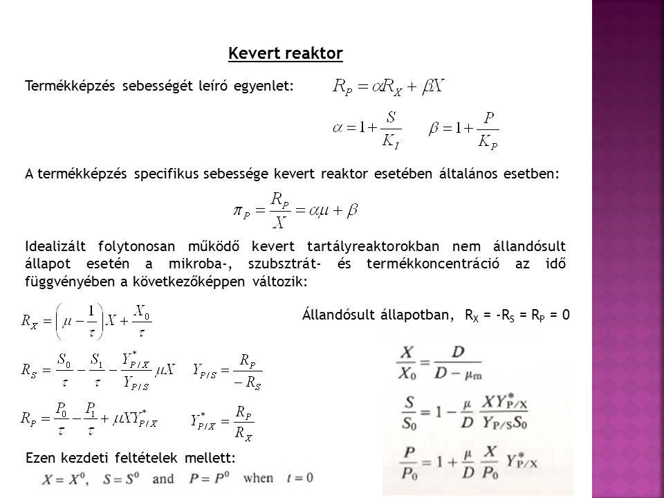 Kevert reaktor Termékképzés sebességét leíró egyenlet: A termékképzés specifikus sebessége kevert reaktor esetében általános esetben: Idealizált folytonosan működő kevert tartályreaktorokban nem állandósult állapot esetén a mikroba-, szubsztrát- és termékkoncentráció az idő függvényében a következőképpen változik: Ezen kezdeti feltételek mellett: Állandósult állapotban, R X = -R S = R P = 0