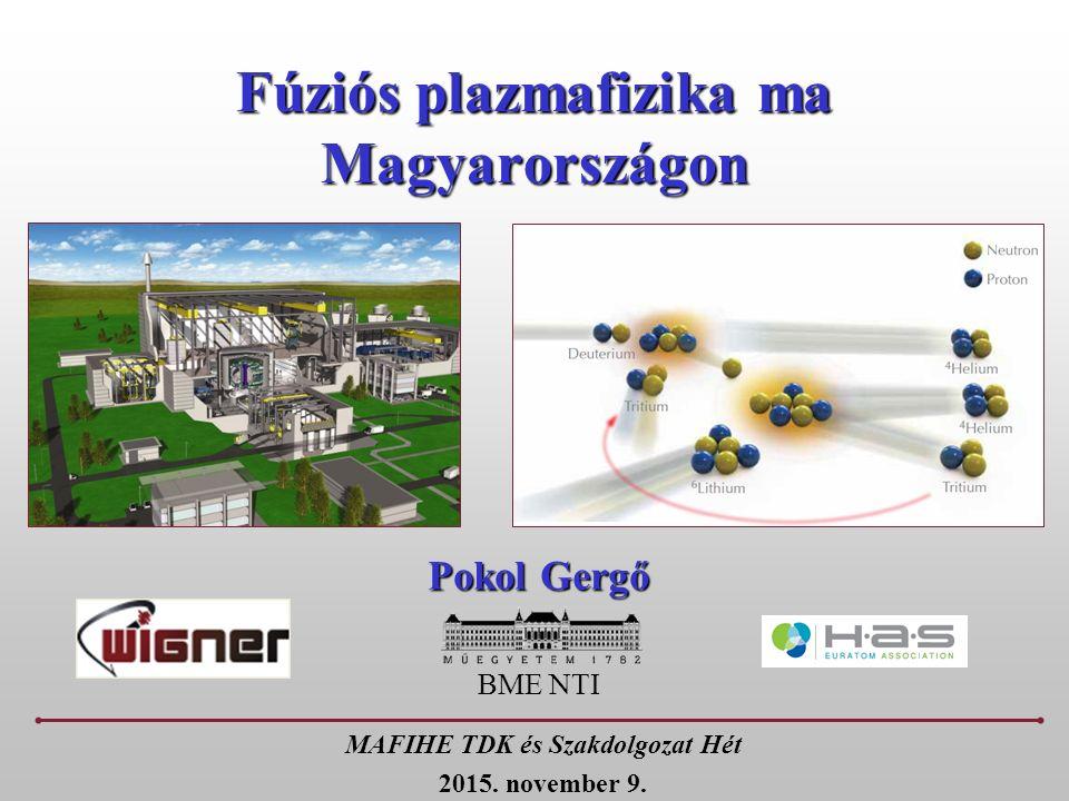 Fúziós plazmafizika ma Magyarországon Pokol Gergő BME NTI MAFIHE TDK és Szakdolgozat Hét 2015.