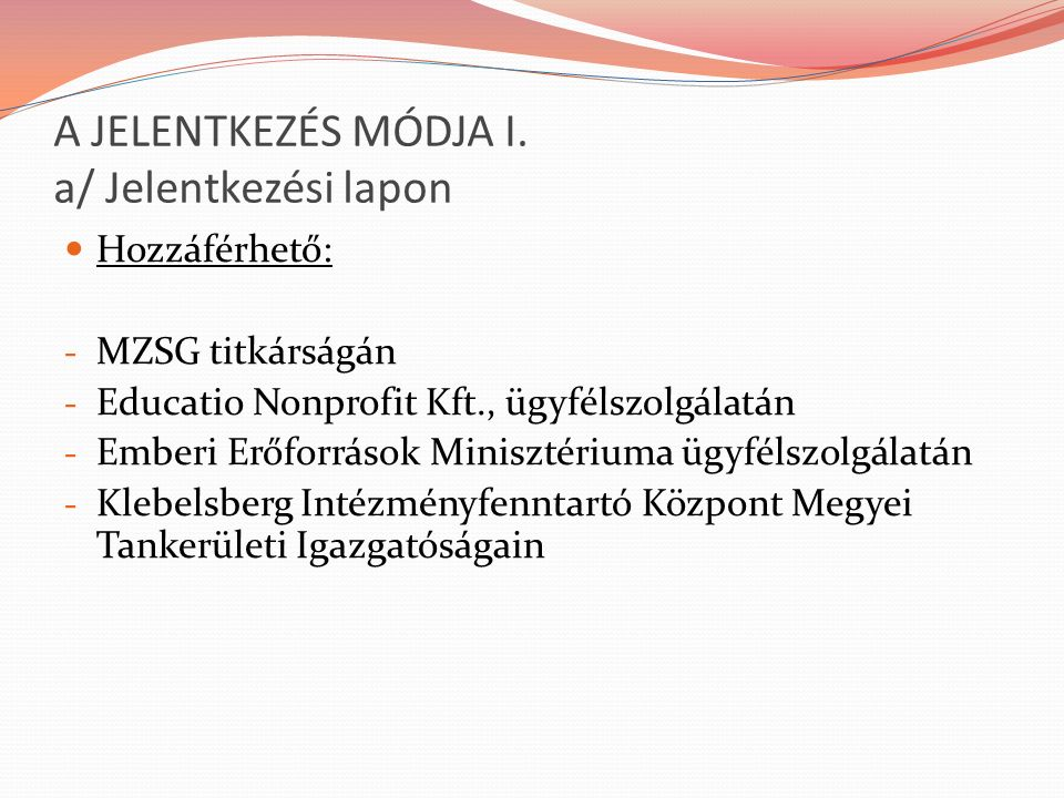 A JELENTKEZÉS MÓDJA I. a/ Jelentkezési lapon Hozzáférhető: - MZSG titkárságán - Educatio Nonprofit Kft., ügyfélszolgálatán - Emberi Erőforrások Minisz