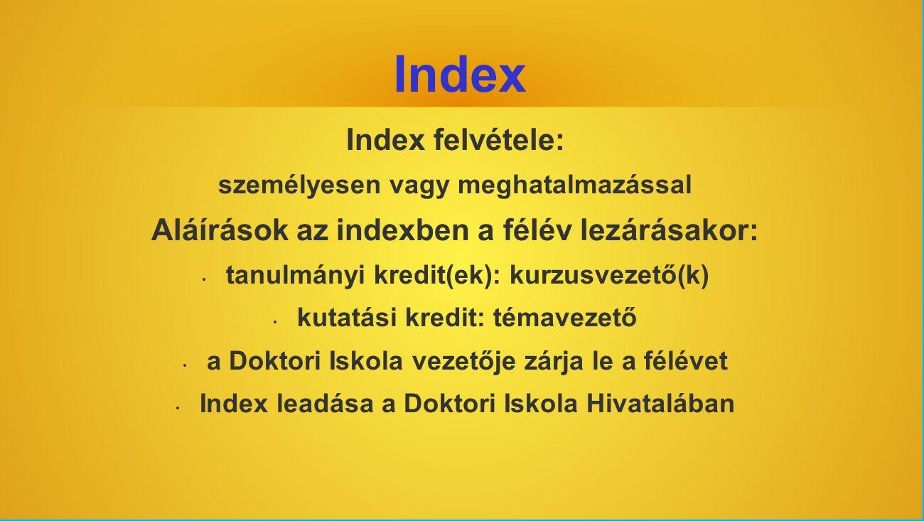 Index Index felvétele: személyesen vagy meghatalmazással Aláírások az indexben a félév lezárásakor: tanulmányi kredit(ek): kurzusvezető(k) kutatási kredit: témavezető a Doktori Iskola vezetője zárja le a félévet Index leadása a Doktori Iskola Hivatalában