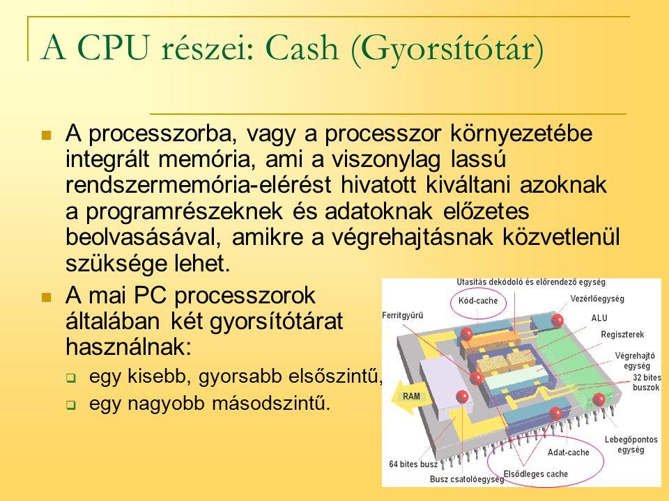 11 A CPU részei: Cash (Gyorsítótár) A processzorba, vagy a processzor környezetébe integrált memória, ami a viszonylag lassú rendszermemória-elérést hivatott kiváltani azoknak a programrészeknek és adatoknak előzetes beolvasásával, amikre a végrehajtásnak közvetlenül szüksége lehet.