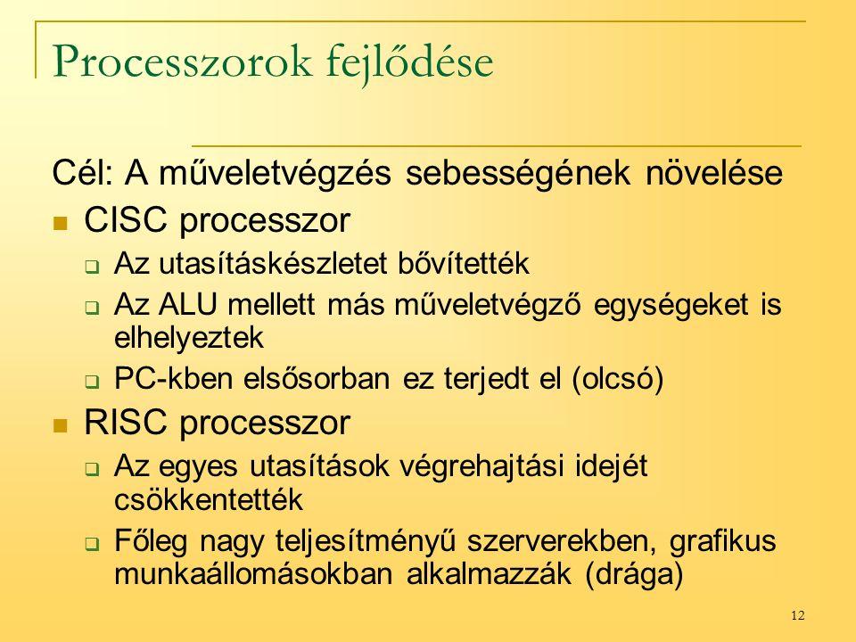 12 Processzorok fejlődése Cél: A műveletvégzés sebességének növelése CISC processzor  Az utasításkészletet bővítették  Az ALU mellett más műveletvégző egységeket is elhelyeztek  PC-kben elsősorban ez terjedt el (olcsó) RISC processzor  Az egyes utasítások végrehajtási idejét csökkentették  Főleg nagy teljesítményű szerverekben, grafikus munkaállomásokban alkalmazzák (drága)