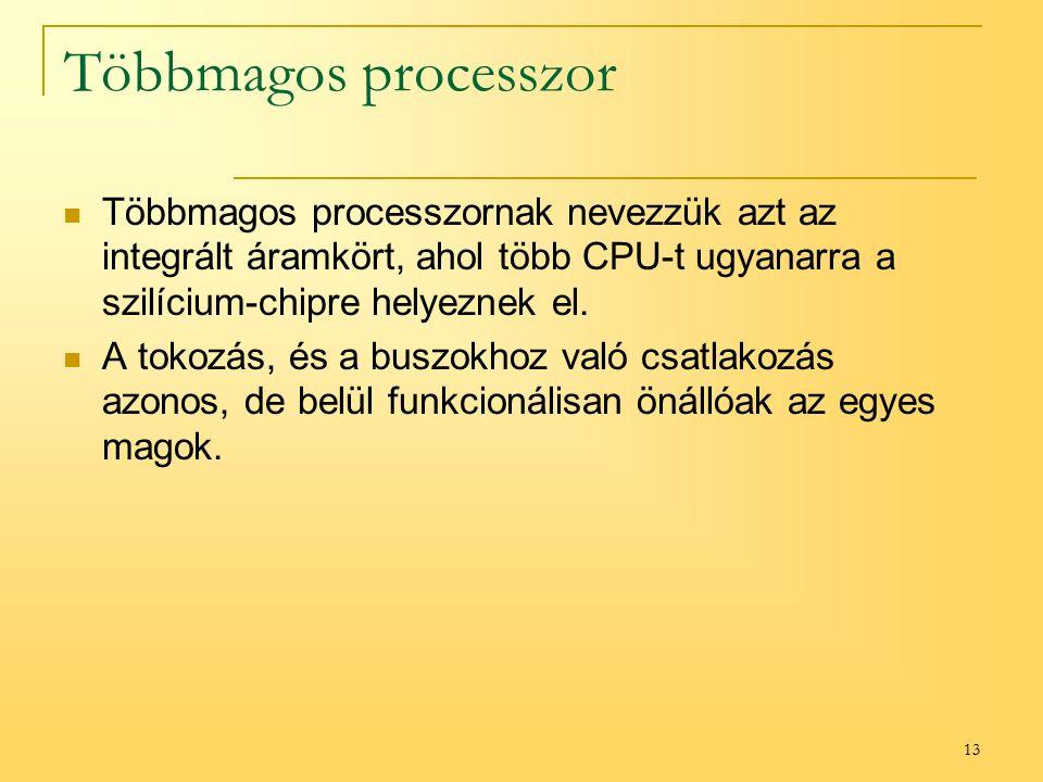 13 Többmagos processzor Többmagos processzornak nevezzük azt az integrált áramkört, ahol több CPU-t ugyanarra a szilícium-chipre helyeznek el.