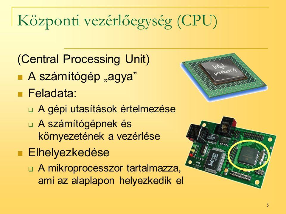 """5 Központi vezérlőegység (CPU) (Central Processing Unit) A számítógép """"agya Feladata:  A gépi utasítások értelmezése  A számítógépnek és környezetének a vezérlése Elhelyezkedése  A mikroprocesszor tartalmazza, ami az alaplapon helyezkedik el"""