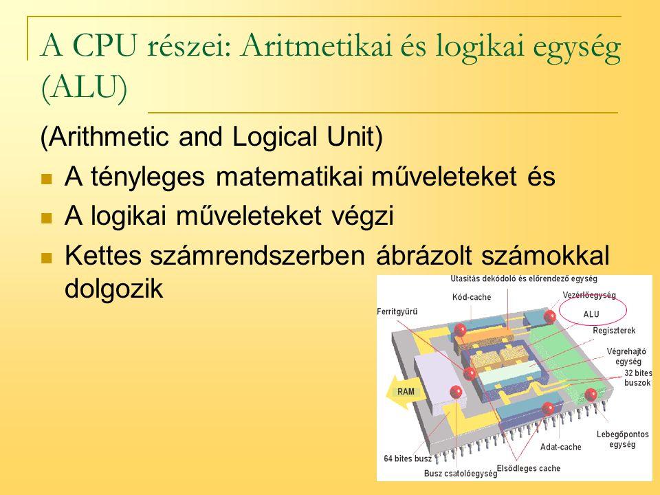 8 A CPU részei: Aritmetikai és logikai egység (ALU) (Arithmetic and Logical Unit) A tényleges matematikai műveleteket és A logikai műveleteket végzi Kettes számrendszerben ábrázolt számokkal dolgozik
