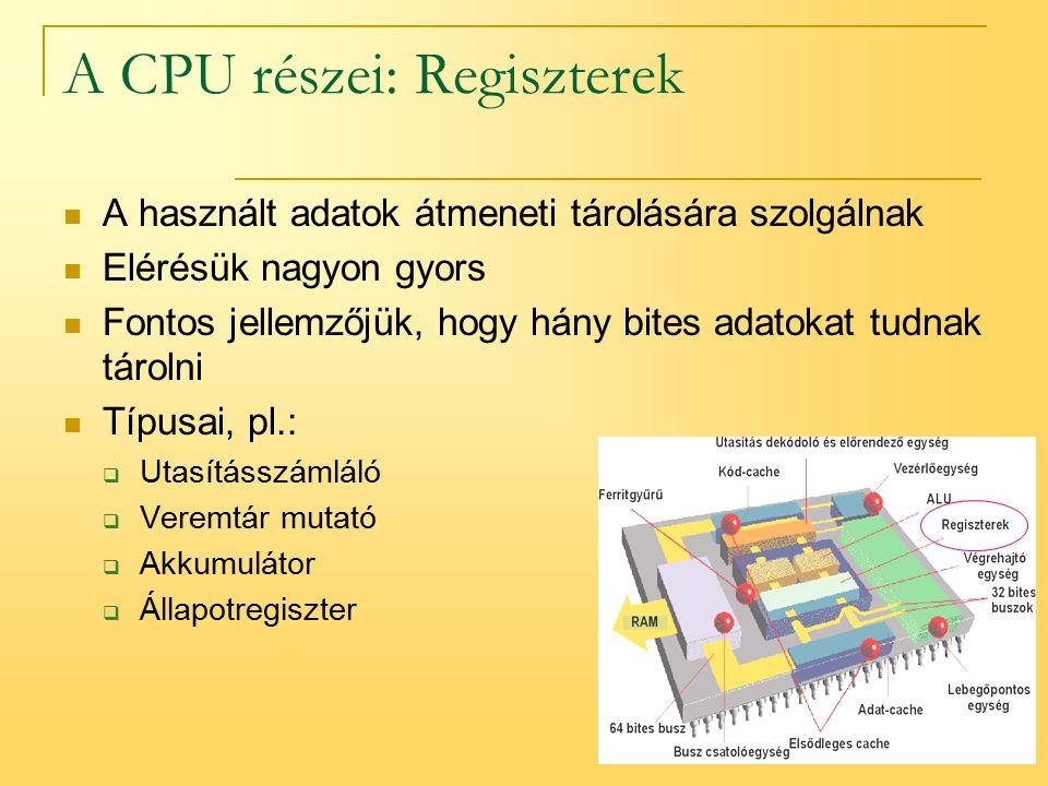 9 A CPU részei: Regiszterek A használt adatok átmeneti tárolására szolgálnak Elérésük nagyon gyors Fontos jellemzőjük, hogy hány bites adatokat tudnak tárolni Típusai, pl.:  Utasításszámláló  Veremtár mutató  Akkumulátor  Állapotregiszter