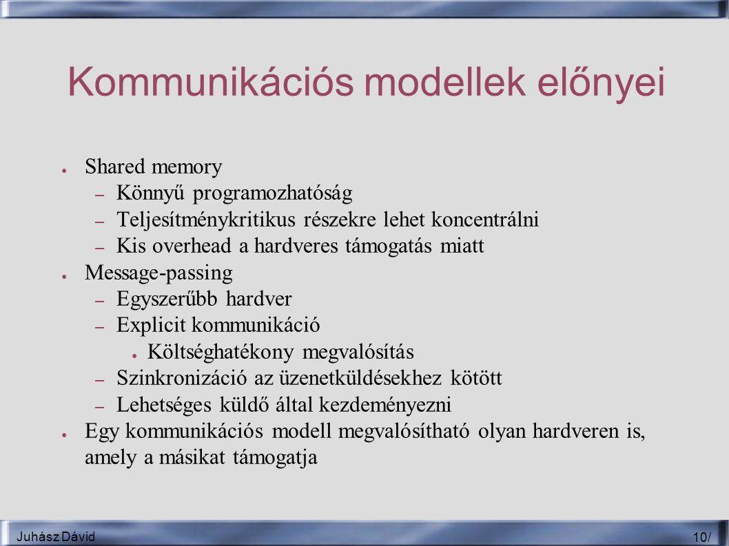 Juhász Dávid 10 / Kommunikációs modellek előnyei ● Shared memory – Könnyű programozhatóság – Teljesítménykritikus részekre lehet koncentrálni – Kis overhead a hardveres támogatás miatt ● Message-passing – Egyszerűbb hardver – Explicit kommunikáció ● Költséghatékony megvalósítás – Szinkronizáció az üzenetküldésekhez kötött – Lehetséges küldő által kezdeményezni ● Egy kommunikációs modell megvalósítható olyan hardveren is, amely a másikat támogatja