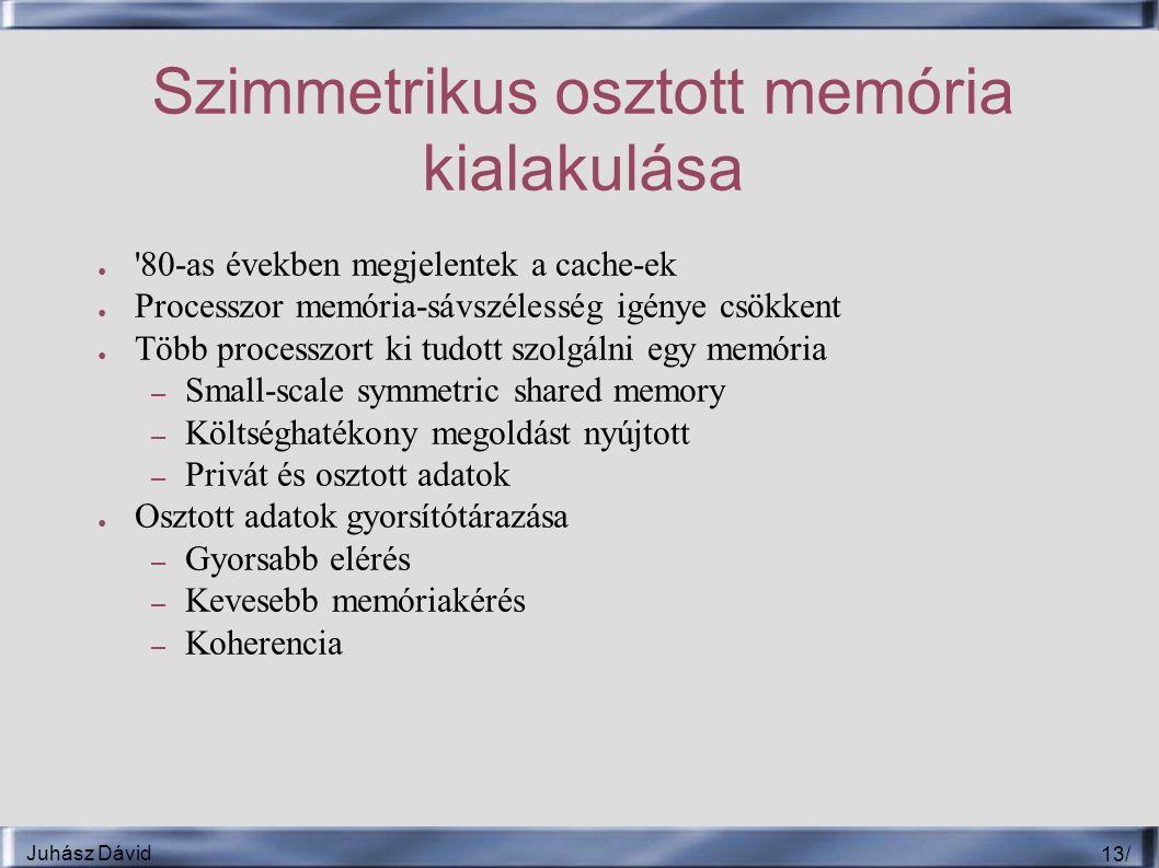 Juhász Dávid 13 / Szimmetrikus osztott memória kialakulása ● 80-as években megjelentek a cache-ek ● Processzor memória-sávszélesség igénye csökkent ● Több processzort ki tudott szolgálni egy memória – Small-scale symmetric shared memory – Költséghatékony megoldást nyújtott – Privát és osztott adatok ● Osztott adatok gyorsítótárazása – Gyorsabb elérés – Kevesebb memóriakérés – Koherencia