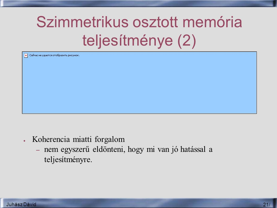 Juhász Dávid 21 / Szimmetrikus osztott memória teljesítménye (2) ● Koherencia miatti forgalom – nem egyszerű eldönteni, hogy mi van jó hatással a teljesítményre.