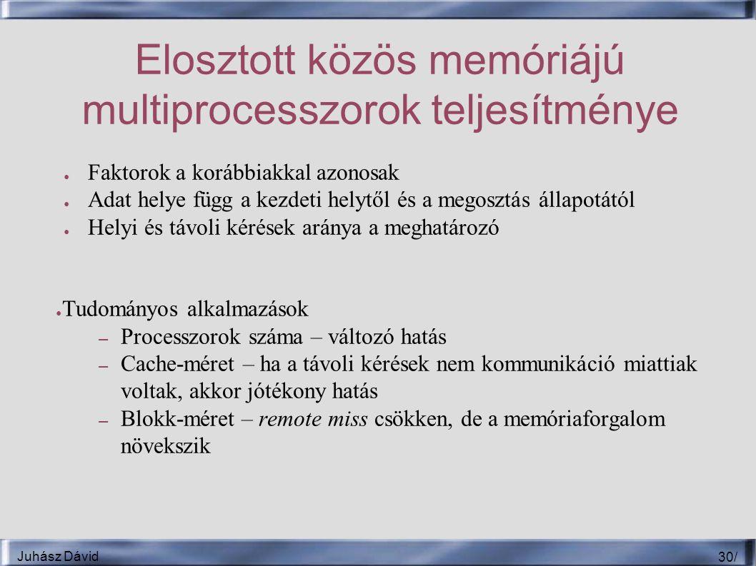 Juhász Dávid 30 / Elosztott közös memóriájú multiprocesszorok teljesítménye ● Faktorok a korábbiakkal azonosak ● Adat helye függ a kezdeti helytől és a megosztás állapotától ● Helyi és távoli kérések aránya a meghatározó ● Tudományos alkalmazások – Processzorok száma – változó hatás – Cache-méret – ha a távoli kérések nem kommunikáció miattiak voltak, akkor jótékony hatás – Blokk-méret – remote miss csökken, de a memóriaforgalom növekszik