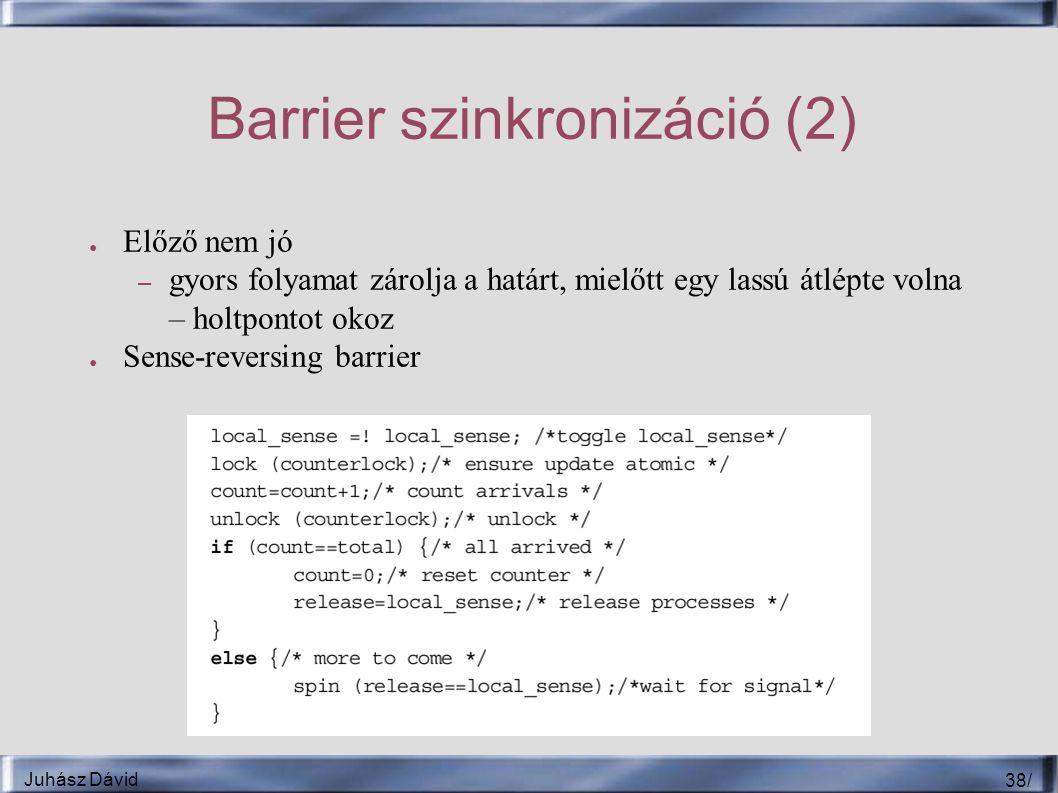 Juhász Dávid 38 / Barrier szinkronizáció (2) ● Előző nem jó – gyors folyamat zárolja a határt, mielőtt egy lassú átlépte volna – holtpontot okoz ● Sense-reversing barrier