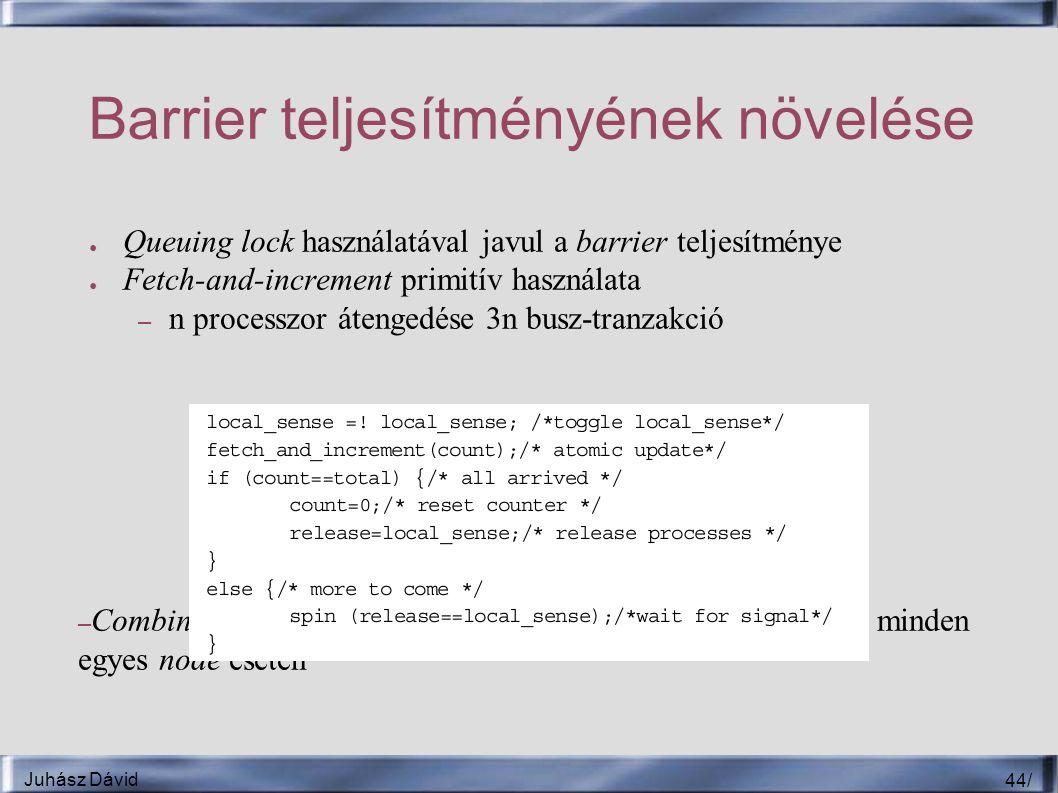Juhász Dávid 44 / Barrier teljesítményének növelése ● Queuing lock használatával javul a barrier teljesítménye ● Fetch-and-increment primitív használata – n processzor átengedése 3n busz-tranzakció – Combining tree-vel még kevesebb szerializációt eredményez minden egyes node esetén