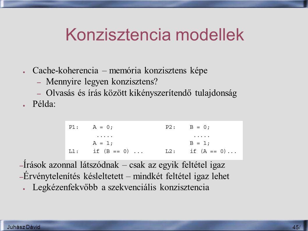 Juhász Dávid 45 / Konzisztencia modellek ● Cache-koherencia – memória konzisztens képe – Mennyire legyen konzisztens.