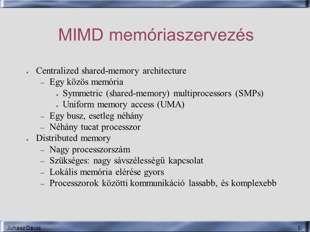 Juhász Dávid 5/5/ MIMD memóriaszervezés ● Centralized shared-memory architecture – Egy közös memória ● Symmetric (shared-memory) multiprocessors (SMPs) ● Uniform memory access (UMA) – Egy busz, esetleg néhány – Néhány tucat processzor ● Distributed memory – Nagy processzorszám – Szükséges: nagy sávszélességű kapcsolat – Lokális memória elérése gyors – Processzorok közötti kommunikáció lassabb, és komplexebb