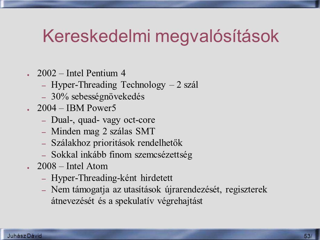 Juhász Dávid 53 / Kereskedelmi megvalósítások ● 2002 – Intel Pentium 4 – Hyper-Threading Technology – 2 szál – 30% sebességnövekedés ● 2004 – IBM Power5 – Dual-, quad- vagy oct-core – Minden mag 2 szálas SMT – Szálakhoz prioritások rendelhetők – Sokkal inkább finom szemcsézettség ● 2008 – Intel Atom – Hyper-Threading-ként hirdetett – Nem támogatja az utasítások újrarendezését, regiszterek átnevezését és a spekulatív végrehajtást