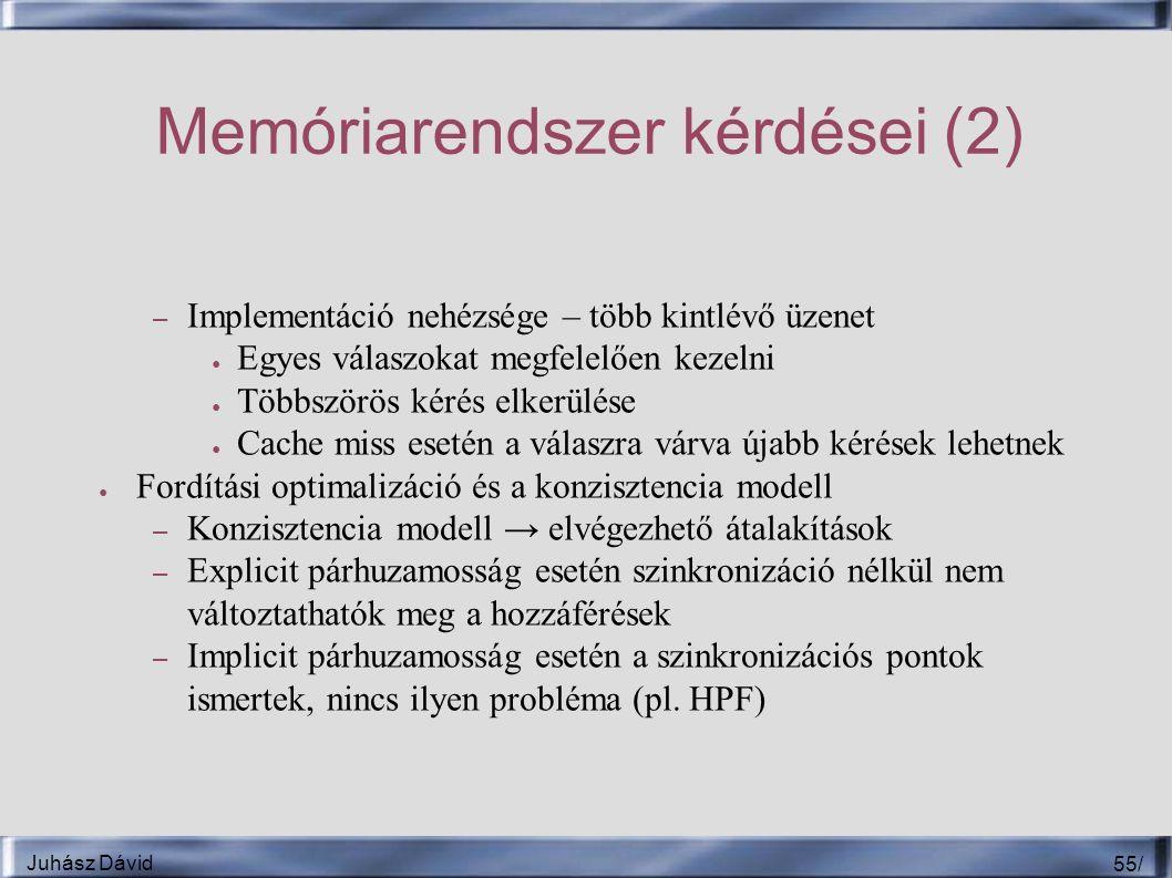 Juhász Dávid 55 / Memóriarendszer kérdései (2) – Implementáció nehézsége – több kintlévő üzenet ● Egyes válaszokat megfelelően kezelni ● Többszörös kérés elkerülése ● Cache miss esetén a válaszra várva újabb kérések lehetnek ● Fordítási optimalizáció és a konzisztencia modell – Konzisztencia modell → elvégezhető átalakítások – Explicit párhuzamosság esetén szinkronizáció nélkül nem változtathatók meg a hozzáférések – Implicit párhuzamosság esetén a szinkronizációs pontok ismertek, nincs ilyen probléma (pl.