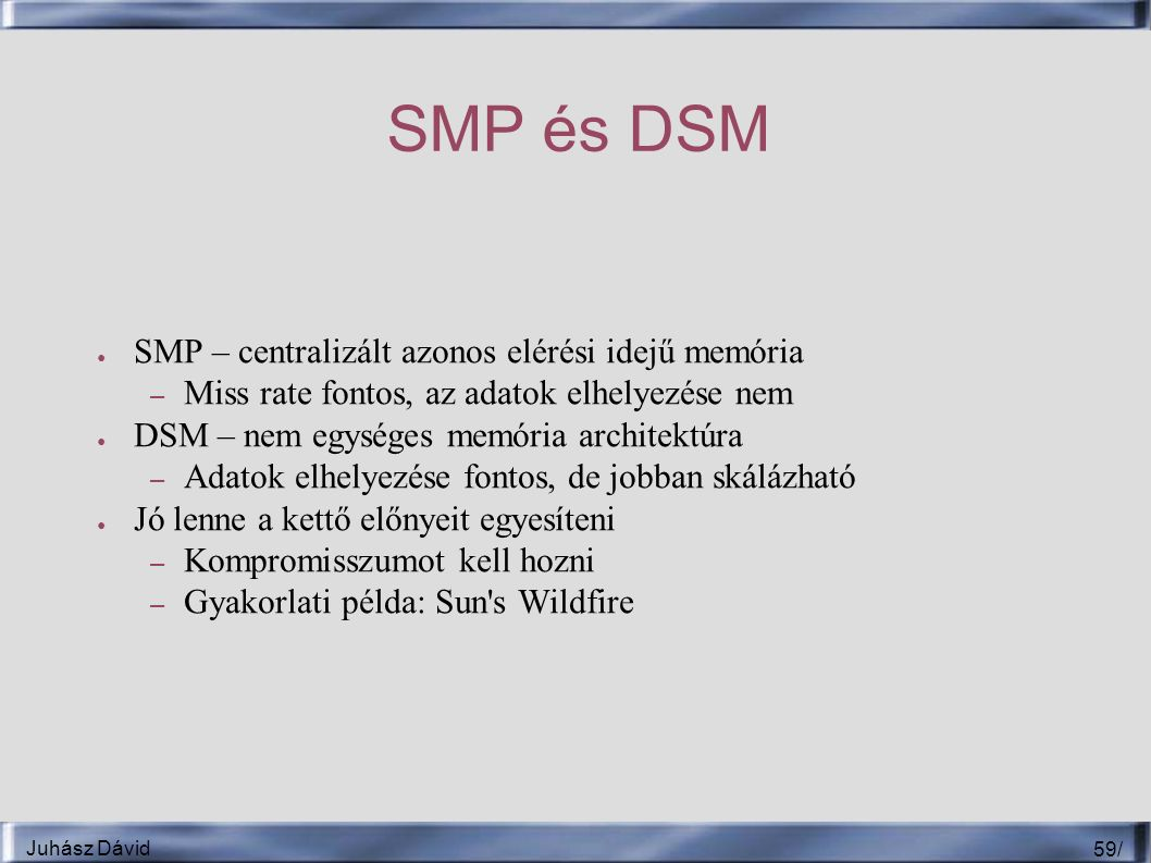 Juhász Dávid 59 / SMP és DSM ● SMP – centralizált azonos elérési idejű memória – Miss rate fontos, az adatok elhelyezése nem ● DSM – nem egységes memória architektúra – Adatok elhelyezése fontos, de jobban skálázható ● Jó lenne a kettő előnyeit egyesíteni – Kompromisszumot kell hozni – Gyakorlati példa: Sun s Wildfire