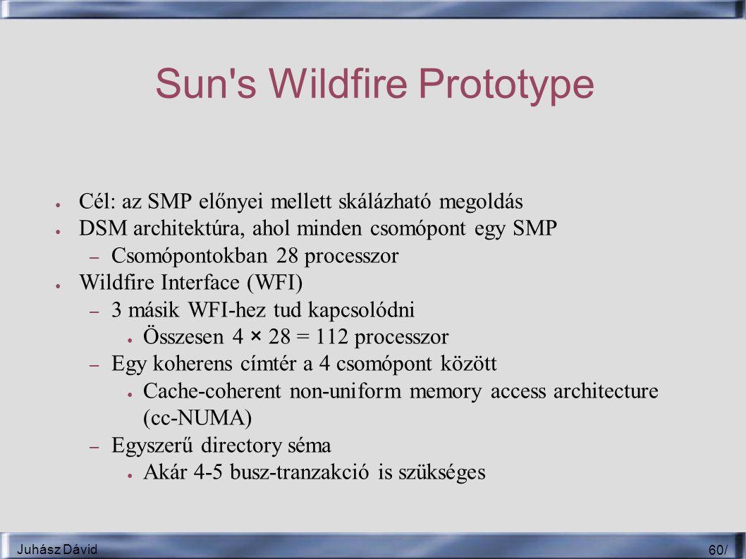 Juhász Dávid 60 / Sun s Wildfire Prototype ● Cél: az SMP előnyei mellett skálázható megoldás ● DSM architektúra, ahol minden csomópont egy SMP – Csomópontokban 28 processzor ● Wildfire Interface (WFI) – 3 másik WFI-hez tud kapcsolódni ● Összesen 4 × 28 = 112 processzor – Egy koherens címtér a 4 csomópont között ● Cache-coherent non-uniform memory access architecture (cc-NUMA) – Egyszerű directory séma ● Akár 4-5 busz-tranzakció is szükséges