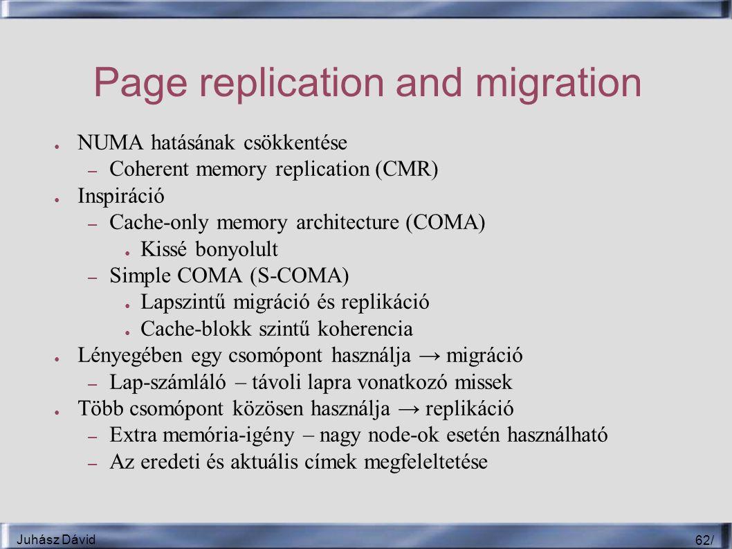Juhász Dávid 62 / Page replication and migration ● NUMA hatásának csökkentése – Coherent memory replication (CMR) ● Inspiráció – Cache-only memory architecture (COMA) ● Kissé bonyolult – Simple COMA (S-COMA) ● Lapszintű migráció és replikáció ● Cache-blokk szintű koherencia ● Lényegében egy csomópont használja → migráció – Lap-számláló – távoli lapra vonatkozó missek ● Több csomópont közösen használja → replikáció – Extra memória-igény – nagy node-ok esetén használható – Az eredeti és aktuális címek megfeleltetése