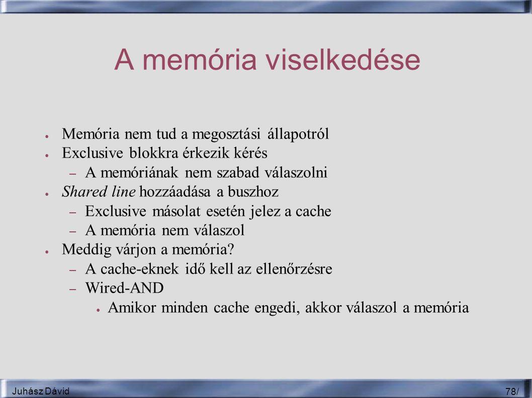 Juhász Dávid 78 / A memória viselkedése ● Memória nem tud a megosztási állapotról ● Exclusive blokkra érkezik kérés – A memóriának nem szabad válaszolni ● Shared line hozzáadása a buszhoz – Exclusive másolat esetén jelez a cache – A memória nem válaszol ● Meddig várjon a memória.