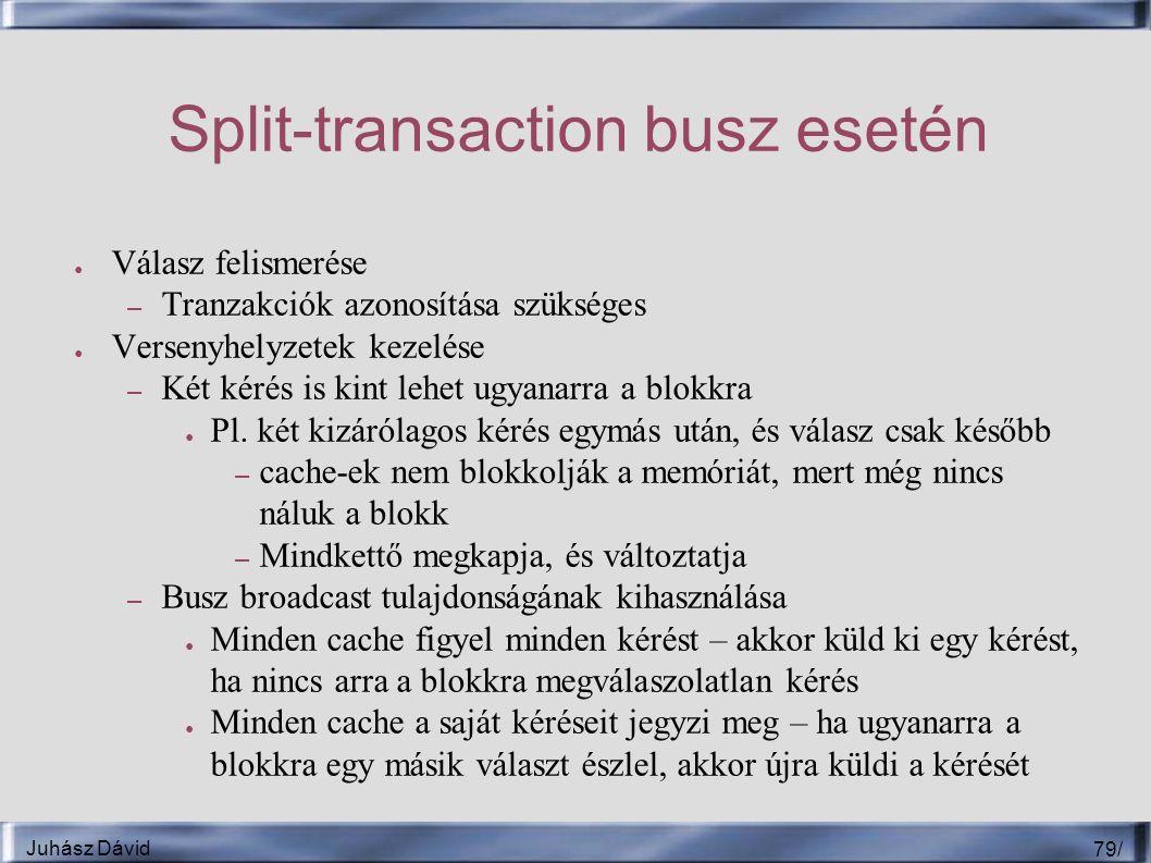 Juhász Dávid 79 / Split-transaction busz esetén ● Válasz felismerése – Tranzakciók azonosítása szükséges ● Versenyhelyzetek kezelése – Két kérés is kint lehet ugyanarra a blokkra ● Pl.