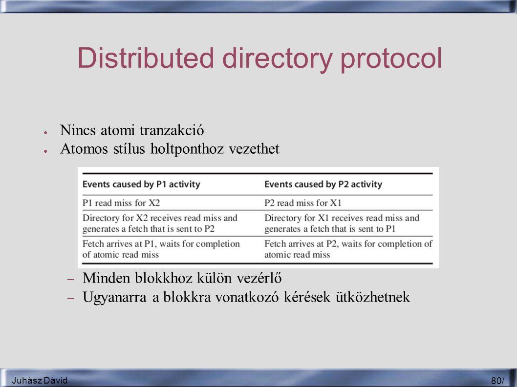 Juhász Dávid 80 / Distributed directory protocol ● Nincs atomi tranzakció ● Atomos stílus holtponthoz vezethet – Minden blokkhoz külön vezérlő – Ugyanarra a blokkra vonatkozó kérések ütközhetnek