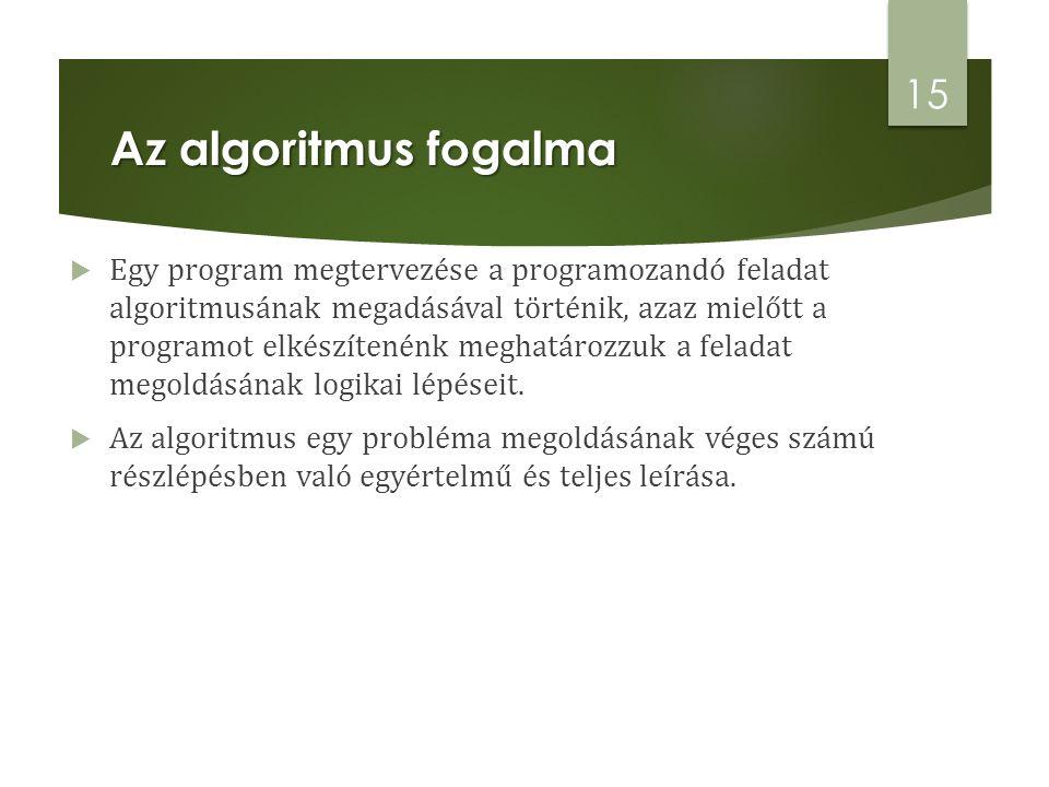 Az algoritmus fogalma  Egy program megtervezése a programozandó feladat algoritmusának megadásával történik, azaz mielőtt a programot elkészítenénk meghatározzuk a feladat megoldásának logikai lépéseit.