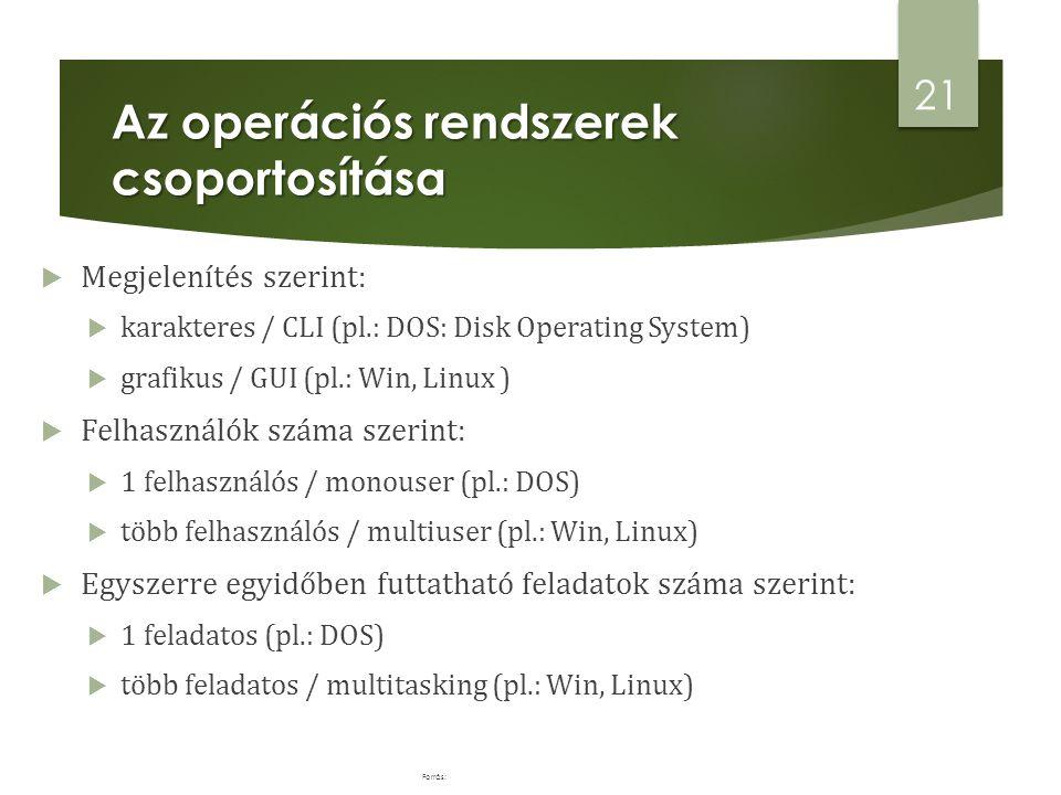 Az operációs rendszerek csoportosítása  Megjelenítés szerint:  karakteres / CLI (pl.: DOS: Disk Operating System)  grafikus / GUI (pl.: Win, Linux )  Felhasználók száma szerint:  1 felhasználós / monouser (pl.: DOS)  több felhasználós / multiuser (pl.: Win, Linux)  Egyszerre egyidőben futtatható feladatok száma szerint:  1 feladatos (pl.: DOS)  több feladatos / multitasking (pl.: Win, Linux) 21 Forrás: