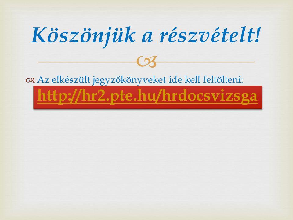   Az elkészült jegyzőkönyveket ide kell feltölteni: http://hr2.pte.hu/hrdocsvizsga http://hr2.pte.hu/hrdocsvizsga Köszönjük a részvételt!