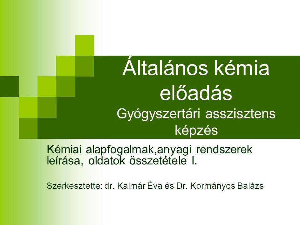 Általános kémia előadás Gyógyszertári asszisztens képzés Kémiai alapfogalmak,anyagi rendszerek leírása, oldatok összetétele I.