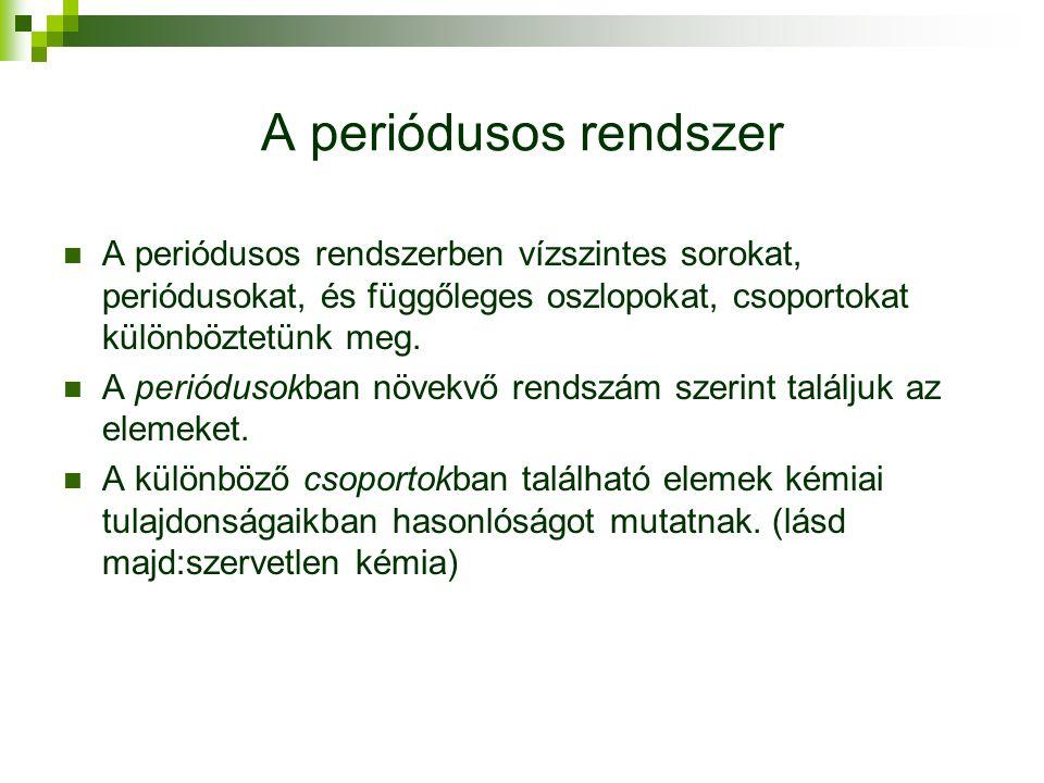 A periódusos rendszer A periódusos rendszerben vízszintes sorokat, periódusokat, és függőleges oszlopokat, csoportokat különböztetünk meg.