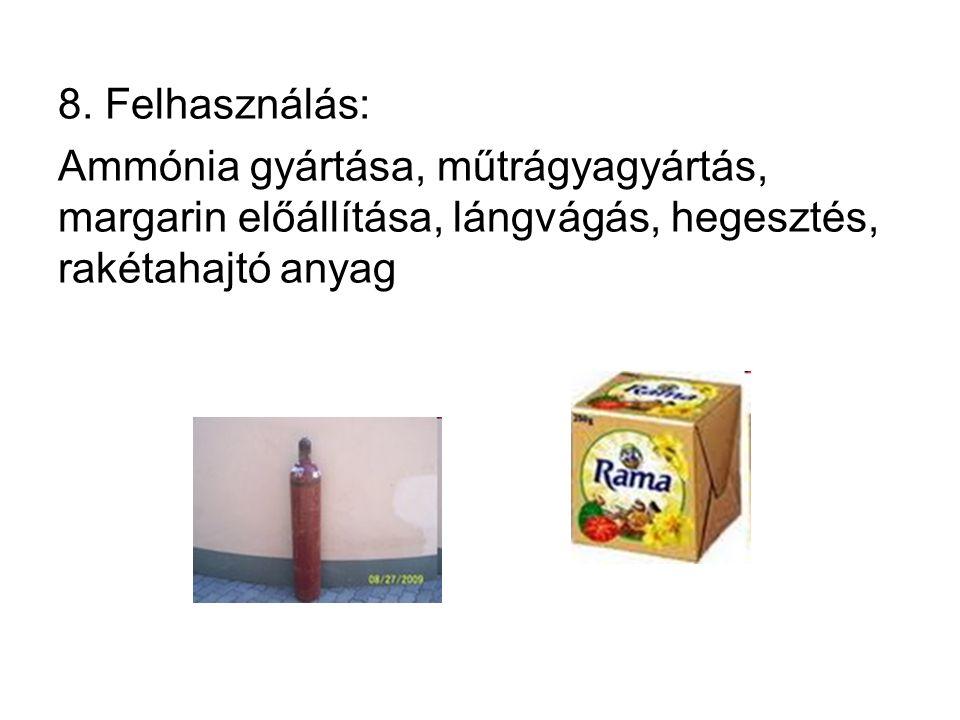 8. Felhasználás: Ammónia gyártása, műtrágyagyártás, margarin előállítása, lángvágás, hegesztés, rakétahajtó anyag