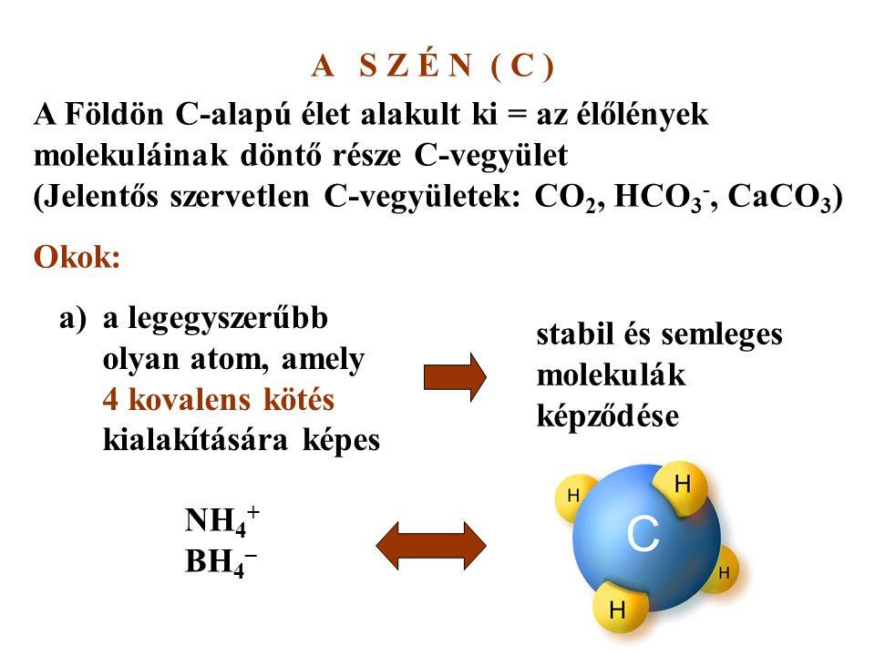 A S Z É N ( C ) A Földön C-alapú élet alakult ki = az élőlények molekuláinak döntő része C-vegyület (Jelentős szervetlen C-vegyületek: CO 2, HCO 3 -, CaCO 3 ) Okok: a)a legegyszerűbb olyan atom, amely 4 kovalens kötés kialakítására képes stabil és semleges molekulák képződése NH 4 + BH 4 –