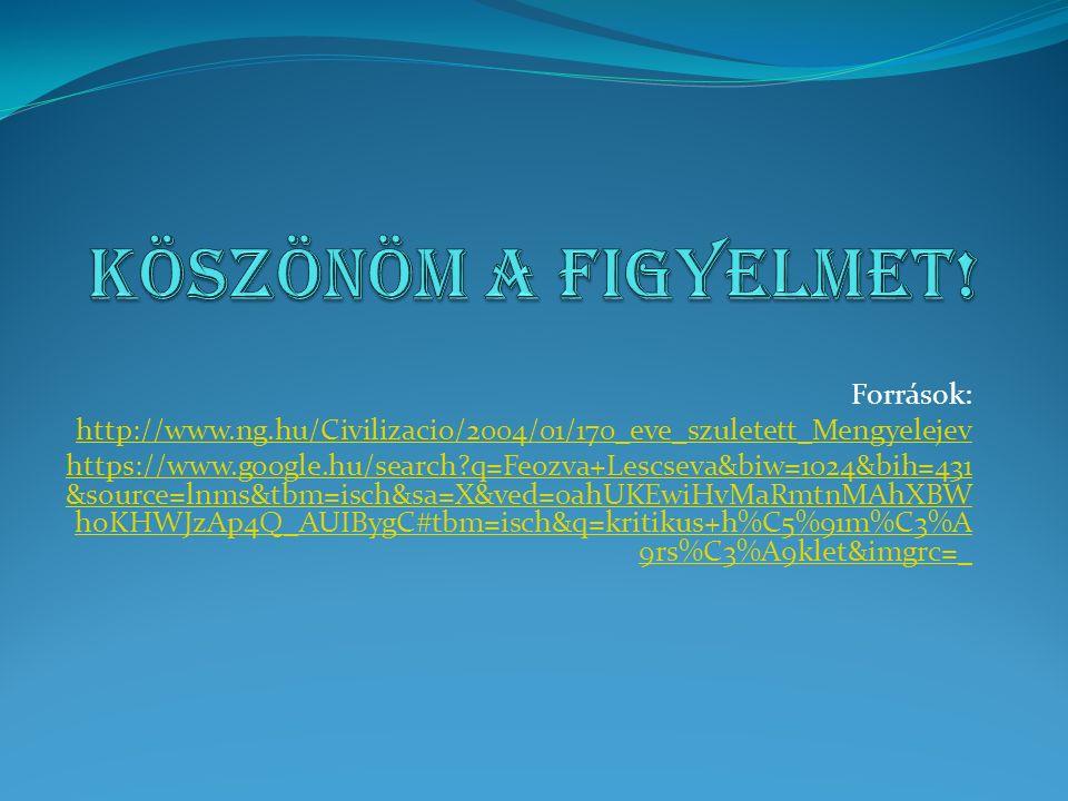Források: http://www.ng.hu/Civilizacio/2004/01/170_eve_szuletett_Mengyelejev https://www.google.hu/search q=Feozva+Lescseva&biw=1024&bih=431 &source=lnms&tbm=isch&sa=X&ved=0ahUKEwiHvMaRmtnMAhXBW hoKHWJzAp4Q_AUIBygC#tbm=isch&q=kritikus+h%C5%91m%C3%A 9rs%C3%A9klet&imgrc=_
