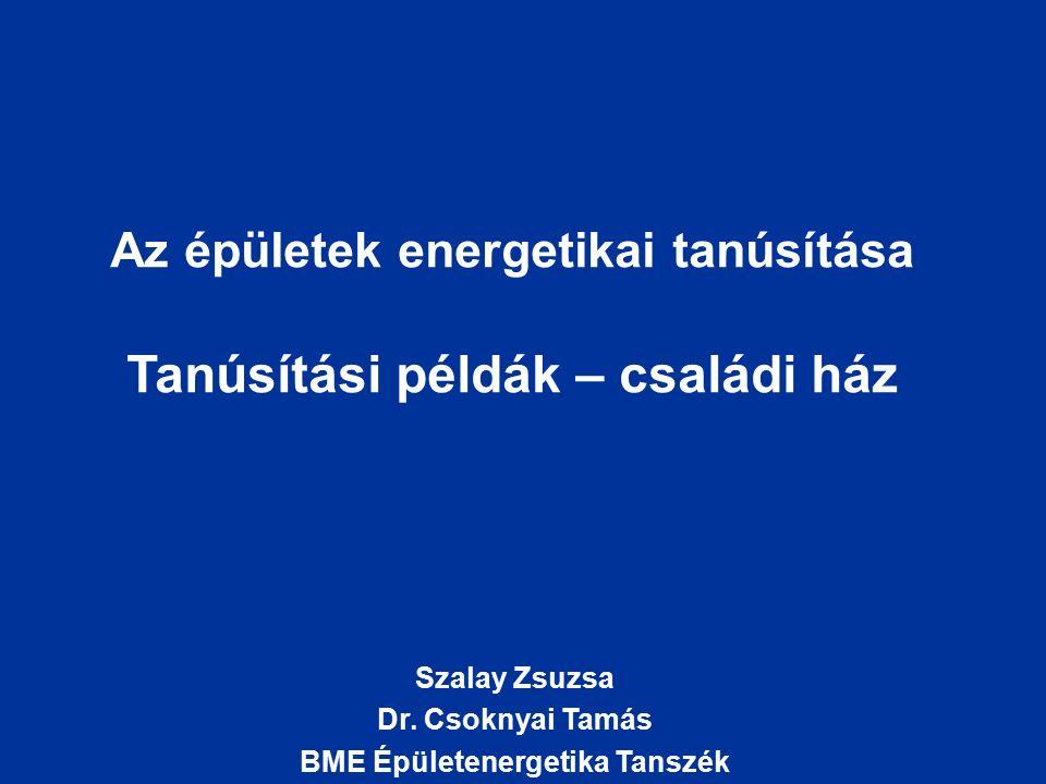 Az épületek energetikai tanúsítása Tanúsítási példák – családi ház Szalay Zsuzsa Dr. Csoknyai Tamás BME Épületenergetika Tanszék